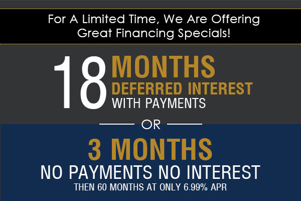 For a limited time, we are offering great financing specials!  18 months deferred interest with payments  OR  3 months, no payments, no interest, and then 60 months at only 6.99%