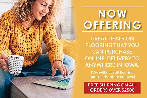 Now offering great deals on flooring that you can purchase online. We deliver anywhere in Iowa. Free shipping on all orders over $2500. We will not sell flooring outside the state of Iowa